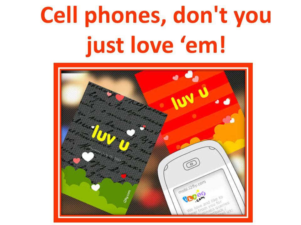 Cell phones, don t you just love 'em!