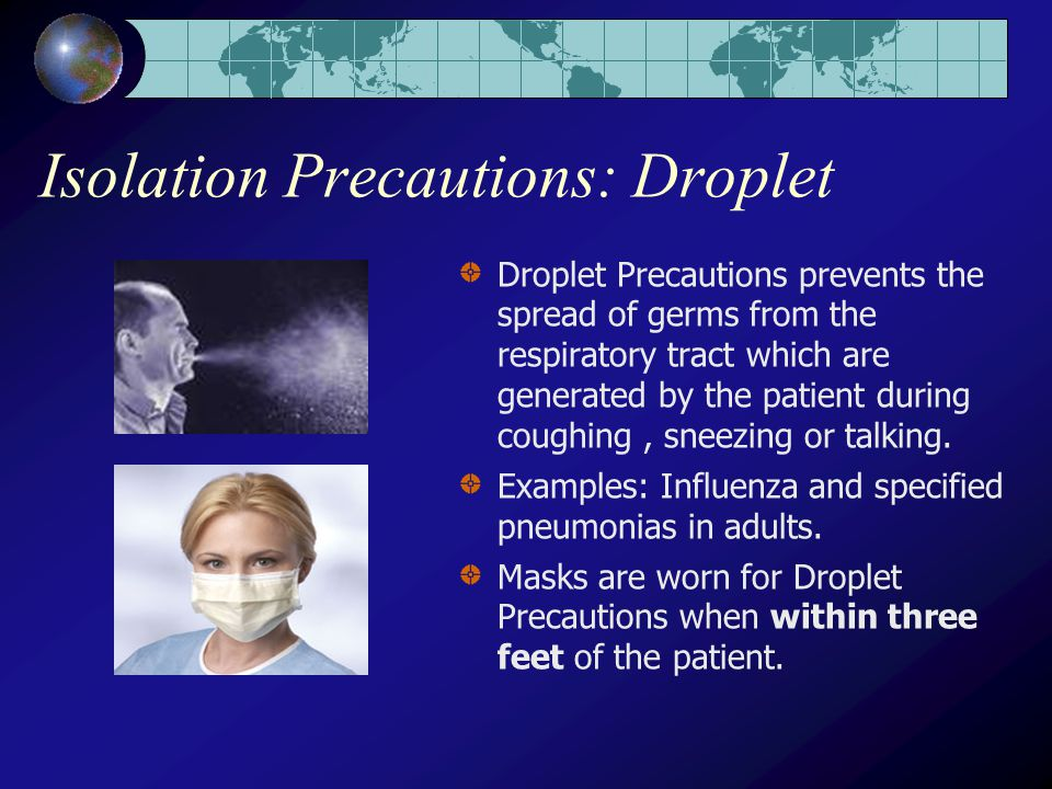 Isolation Precautions: Droplet Droplet Precautions prevents the spread of germs from the respiratory tract which are generated by the patient during coughing, sneezing or talking.