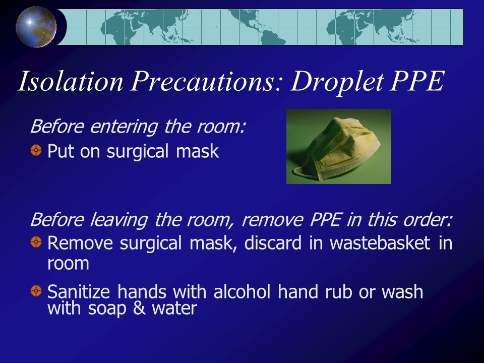 Isolation Precautions: Droplet PPE Before entering the room: Put on surgical mask Before leaving the room, remove PPE in this order: Remove surgical mask, discard in wastebasket in room Sanitize hands with alcohol hand rub or wash with soap & water