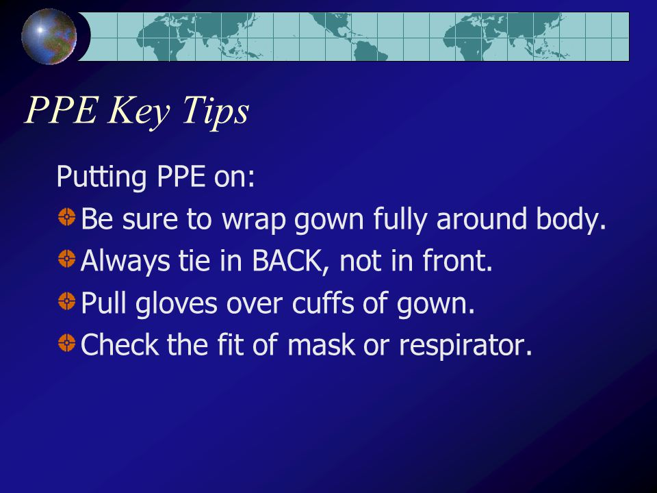 PPE Key Tips Putting PPE on: Be sure to wrap gown fully around body.