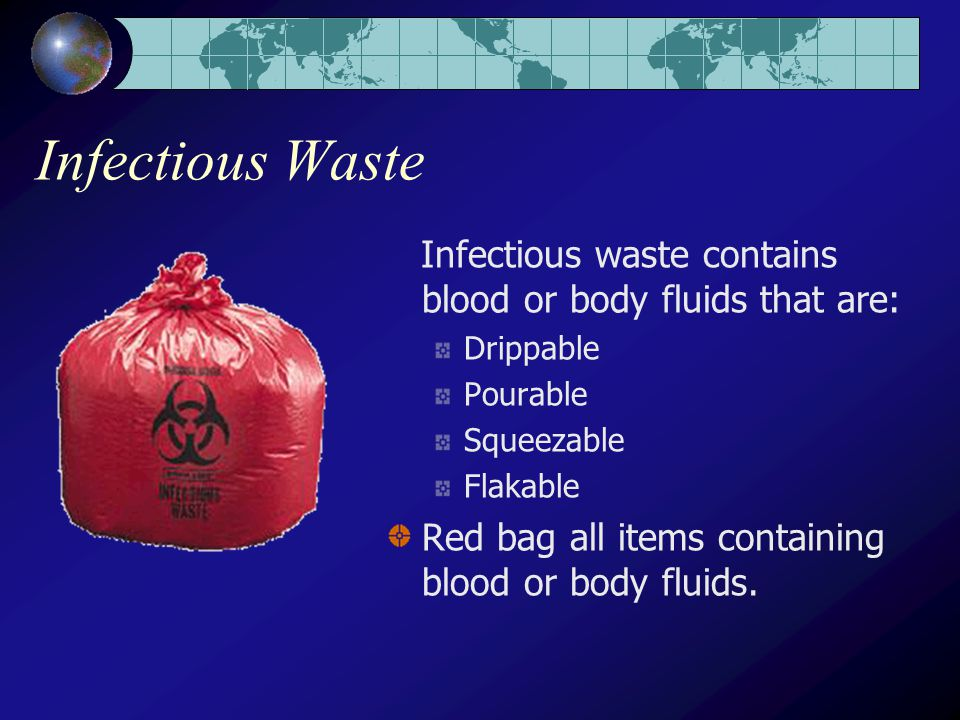 Infectious Waste Infectious waste contains blood or body fluids that are: Drippable Pourable Squeezable Flakable Red bag all items containing blood or body fluids.