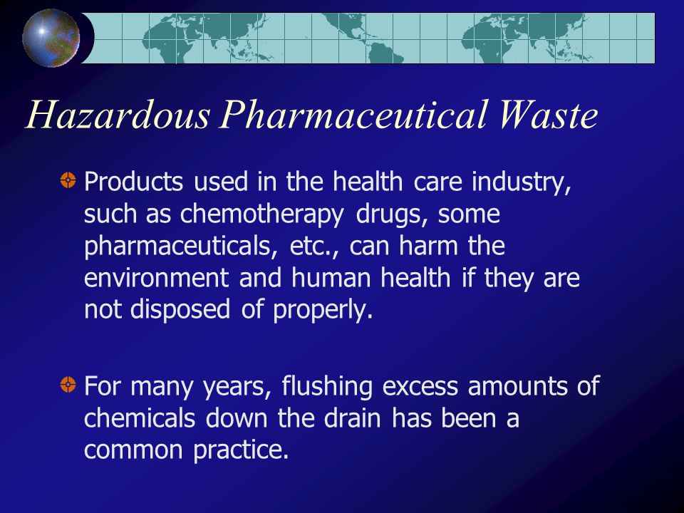 Hazardous Pharmaceutical Waste Products used in the health care industry, such as chemotherapy drugs, some pharmaceuticals, etc., can harm the environment and human health if they are not disposed of properly.