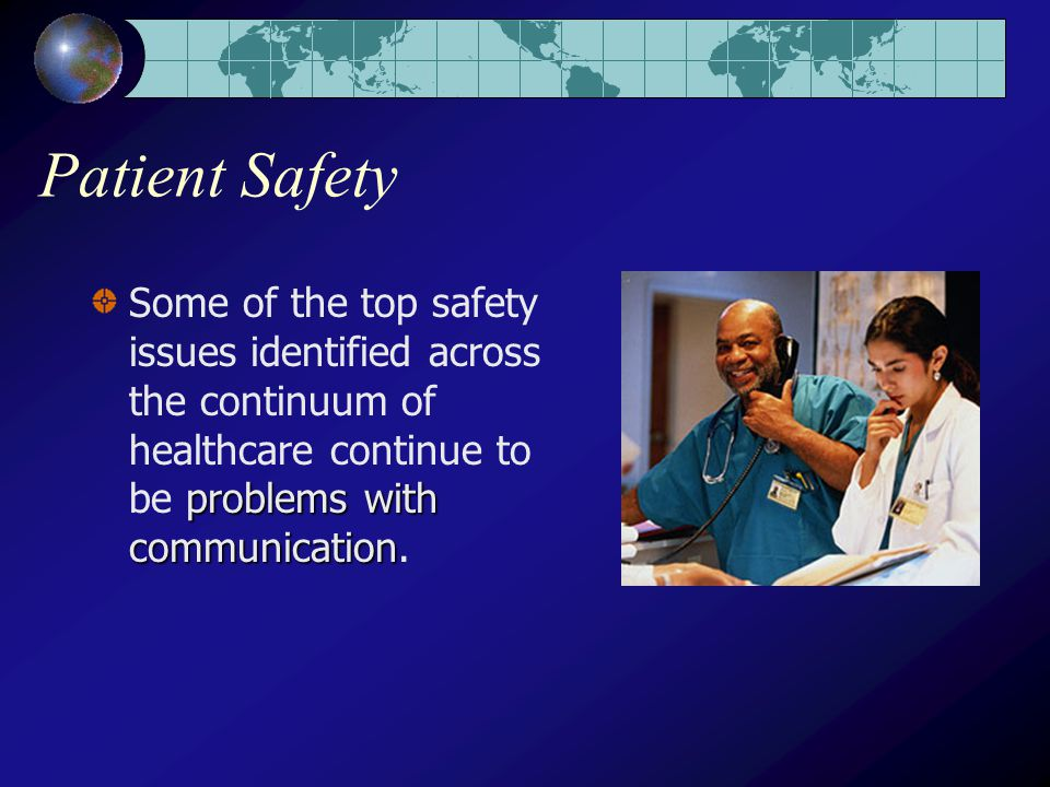 Patient Safety problems with communication Some of the top safety issues identified across the continuum of healthcare continue to be problems with communication.