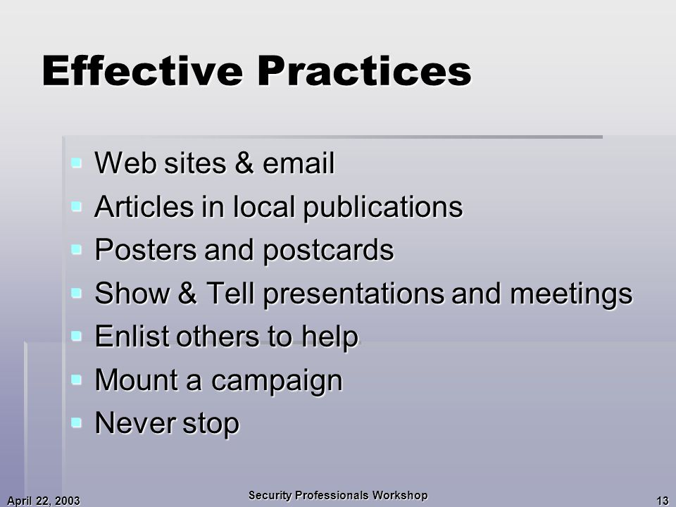 April 22, 2003 Security Professionals Workshop 13 Effective Practices  Web sites & email  Articles in local publications  Posters and postcards  Show & Tell presentations and meetings  Enlist others to help  Mount a campaign  Never stop