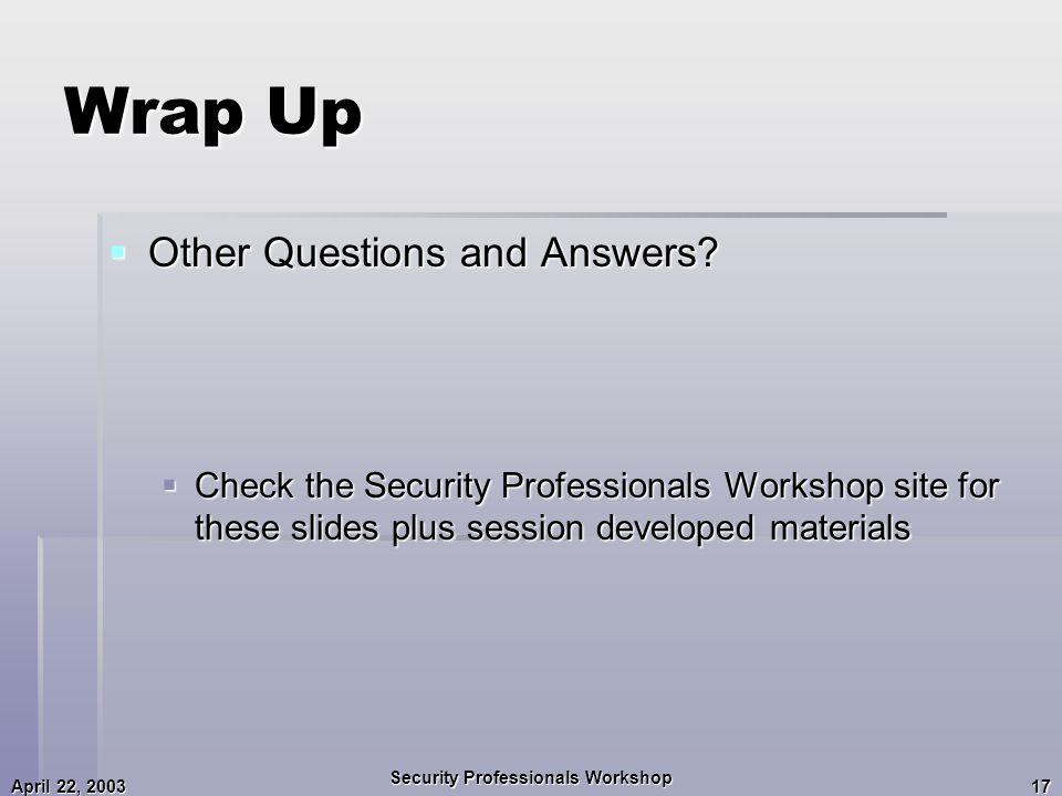 April 22, 2003 Security Professionals Workshop 17 Wrap Up  Other Questions and Answers.