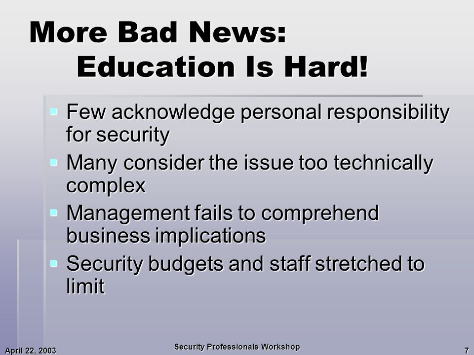 April 22, 2003 Security Professionals Workshop 7 More Bad News: Education Is Hard.