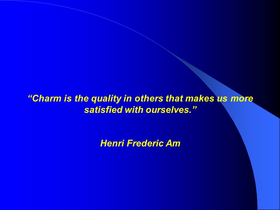 Charm is the quality in others that makes us more satisfied with ourselves. Henri Frederic Am