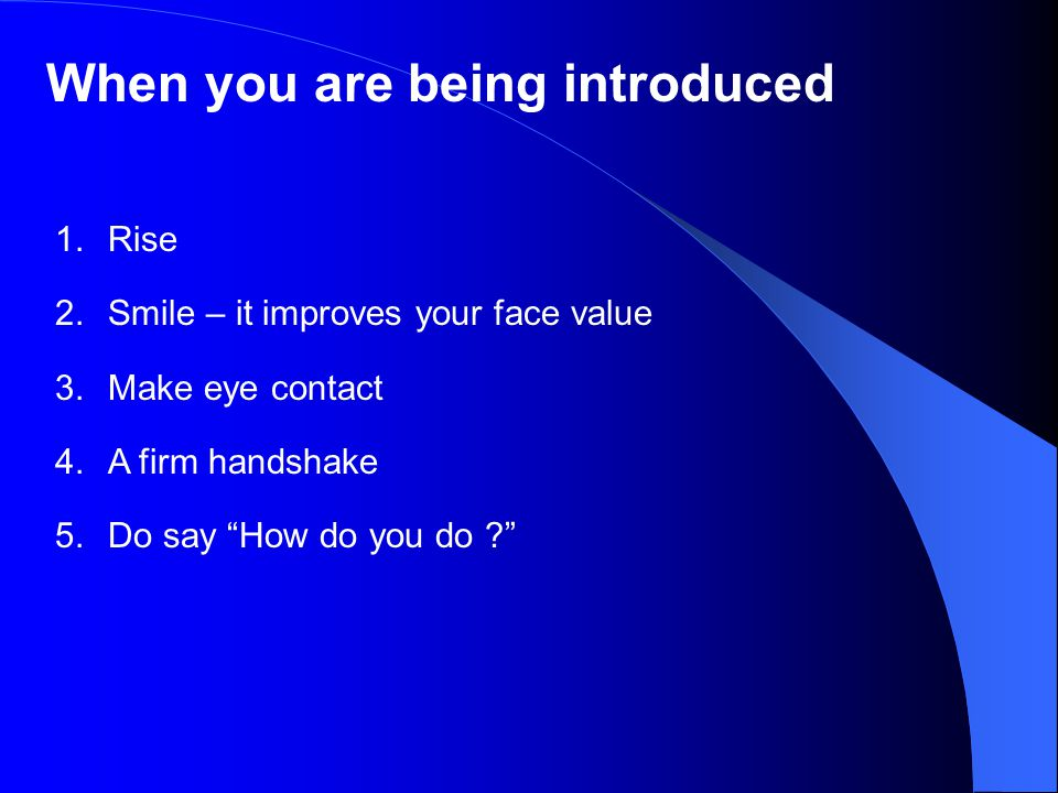 When you are being introduced 1.Rise 2.Smile – it improves your face value 3.Make eye contact 4.A firm handshake 5.Do say How do you do ?