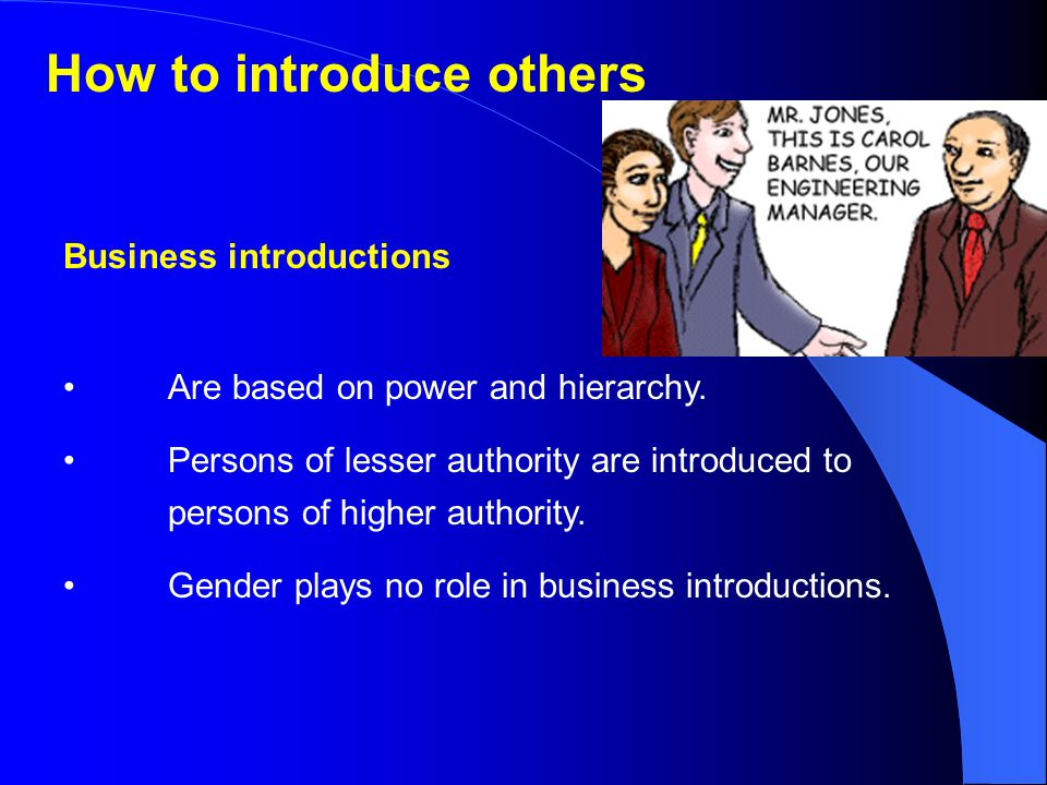How to introduce others Business introductions Are based on power and hierarchy.