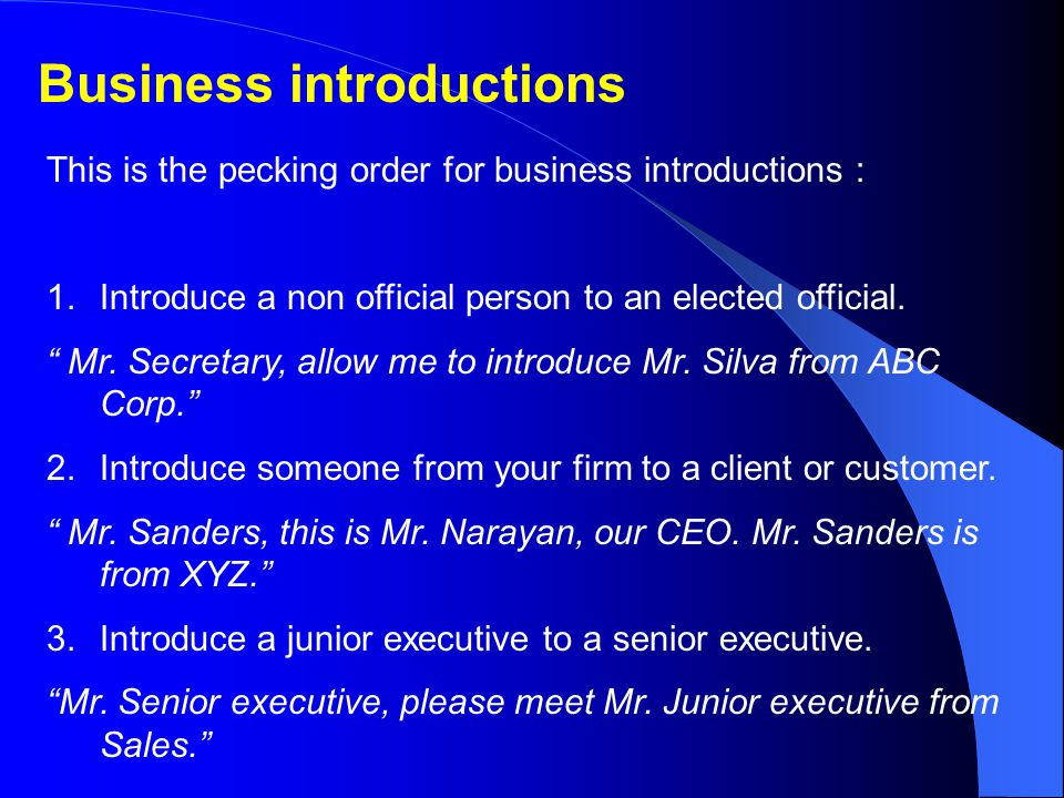 Business introductions This is the pecking order for business introductions : 1.Introduce a non official person to an elected official.