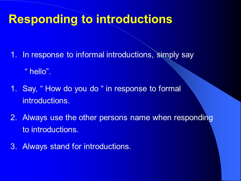 Responding to introductions 1.In response to informal introductions, simply say hello .