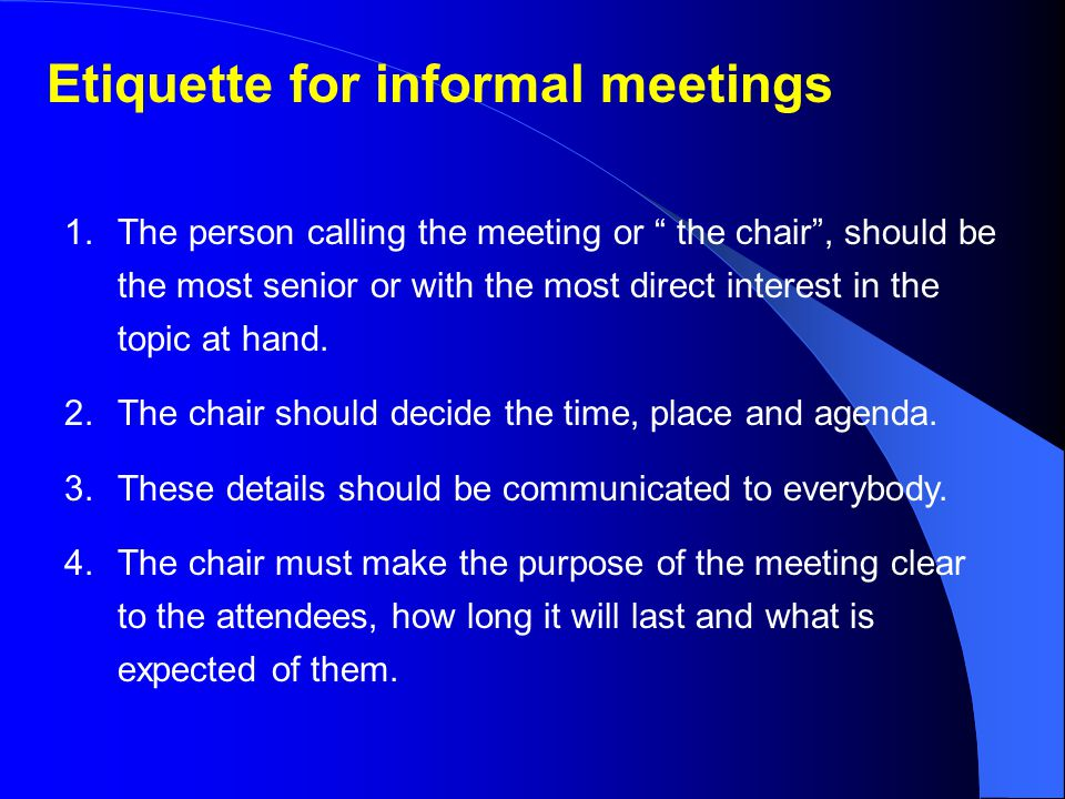 Etiquette for informal meetings 1.The person calling the meeting or the chair , should be the most senior or with the most direct interest in the topic at hand.