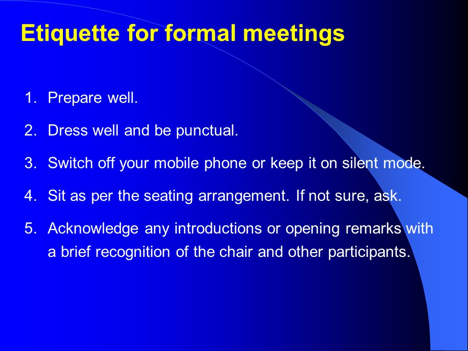 Etiquette for formal meetings 1.Prepare well.2.Dress well and be punctual.