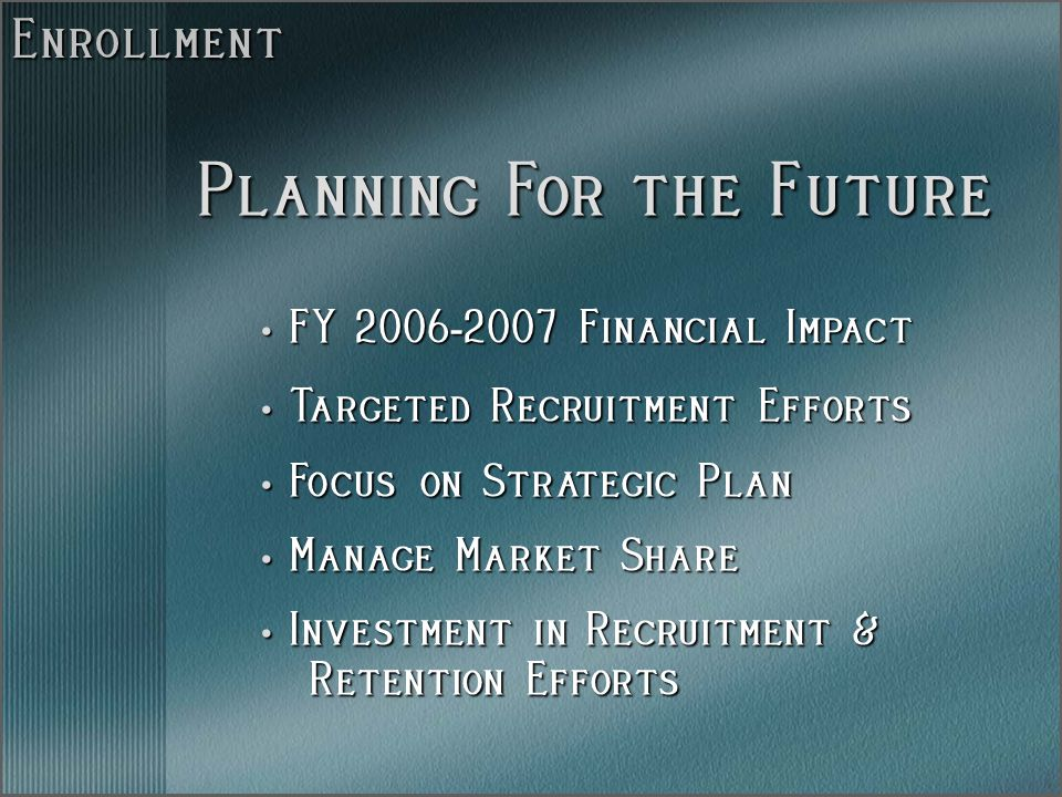 Enrollment FY 2006 - 2007 Financial Impact FY 2006 - 2007 Financial Impact Targeted Recruitment Efforts Targeted Recruitment Efforts Focus on Strategic Plan Focus on Strategic Plan Manage Market Share Manage Market Share Investment in Recruitment & Investment in Recruitment & Retention Efforts Retention Efforts Planning For the Future