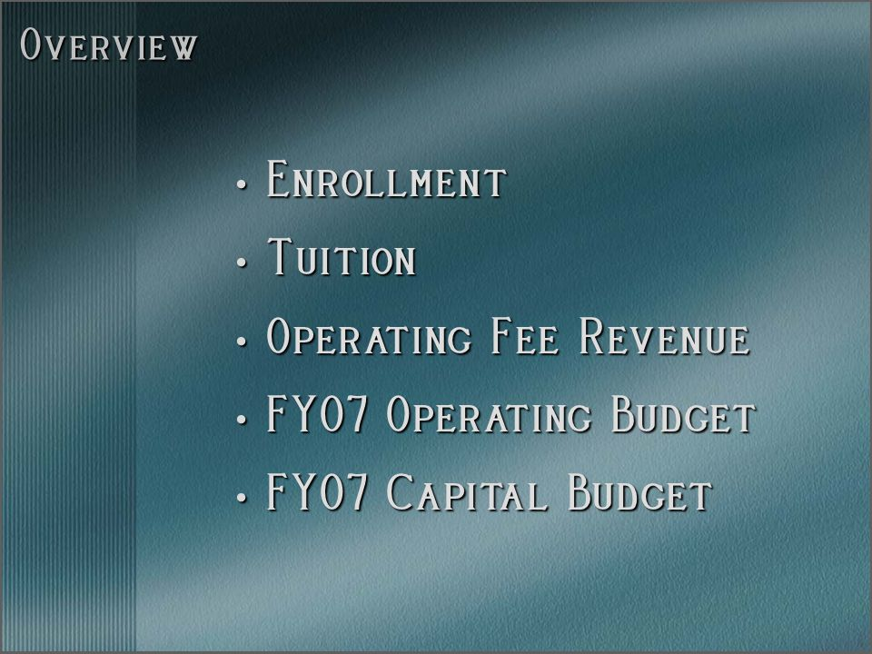 Overview Enrollment Enrollment Tuition Tuition Operating Fee Revenue Operating Fee Revenue FY07 Operating Budget FY07 Operating Budget FY07 Capital Budget FY07 Capital Budget