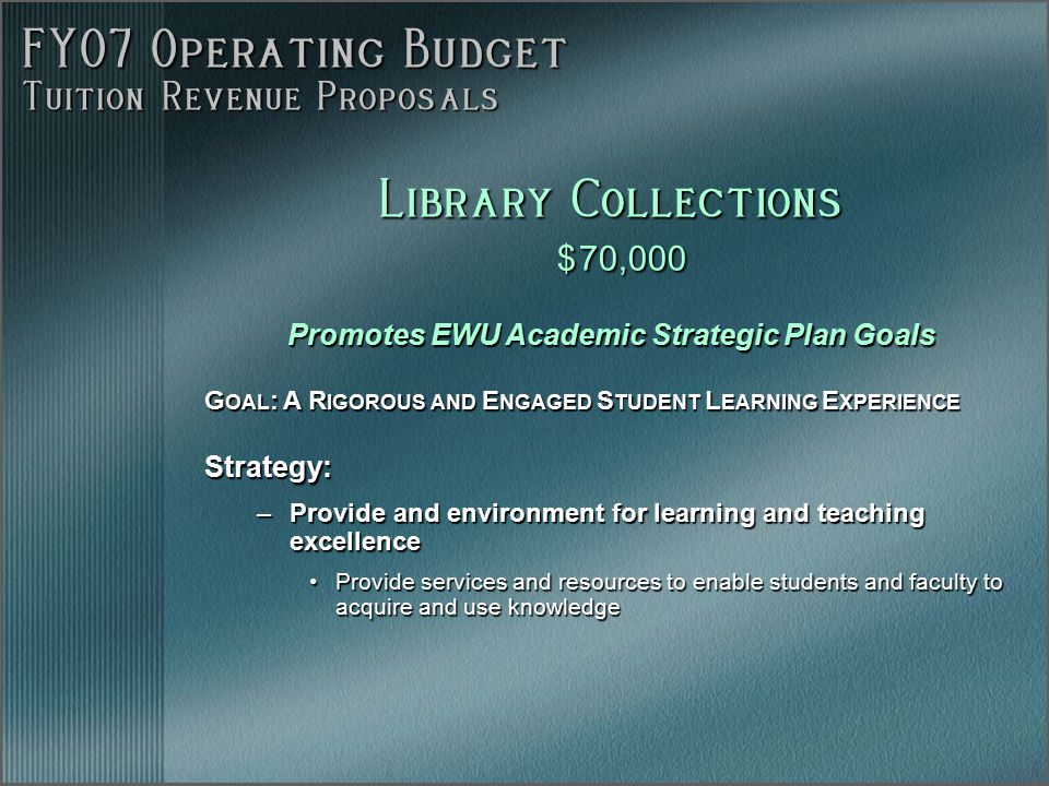 FY07 Operating Budget Tuition Revenue Proposals Promotes EWU Academic Strategic Plan Goals G OAL : A R IGOROUS AND E NGAGED S TUDENT L EARNING E XPERIENCE Strategy: –Provide and environment for learning and teaching excellence Provide services and resources to enable students and faculty to acquire and use knowledgeProvide services and resources to enable students and faculty to acquire and use knowledge Library Collections $ 70,000