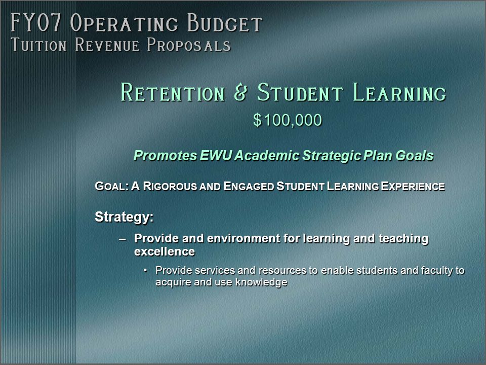 FY07 Operating Budget Tuition Revenue Proposals Retention & Student Learning $ 100,000 Promotes EWU Academic Strategic Plan Goals G OAL : A R IGOROUS AND E NGAGED S TUDENT L EARNING E XPERIENCE Strategy: –Provide and environment for learning and teaching excellence Provide services and resources to enable students and faculty to acquire and use knowledgeProvide services and resources to enable students and faculty to acquire and use knowledge