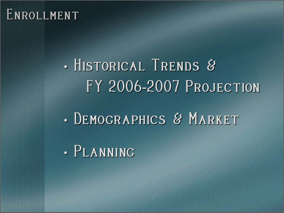 Enrollment Historical Trends & Historical Trends & FY 2006 - 2007 Projection FY 2006 - 2007 Projection Demographics & Market Demographics & Market Planning Planning