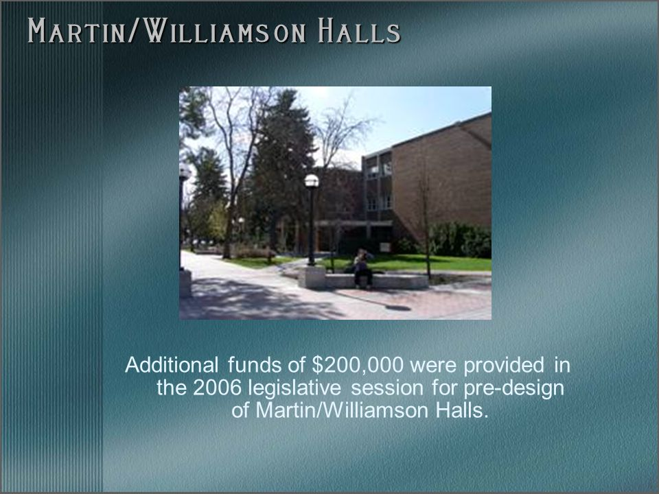 Additional funds of $200,000 were provided in the 2006 legislative session for pre-design of Martin/Williamson Halls. Martin/Williamson Halls