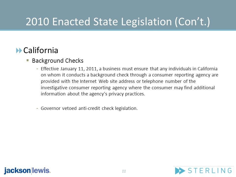 11 2010 Enacted State Legislation (Con't.)  California  Background Checks - Effective January 11, 2011, a business must ensure that any individuals in California on whom it conducts a background check through a consumer reporting agency are provided with the Internet Web site address or telephone number of the investigative consumer reporting agency where the consumer may find additional information about the agency s privacy practices.
