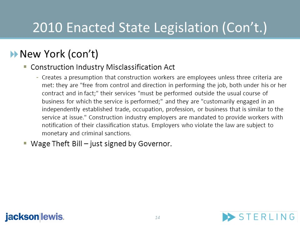 14 2010 Enacted State Legislation (Con't.)  New York (con't)  Construction Industry Misclassification Act - Creates a presumption that construction workers are employees unless three criteria are met: they are free from control and direction in performing the job, both under his or her contract and in fact; their services must be performed outside the usual course of business for which the service is performed; and they are customarily engaged in an independently established trade, occupation, profession, or business that is similar to the service at issue. Construction industry employers are mandated to provide workers with notification of their classification status.