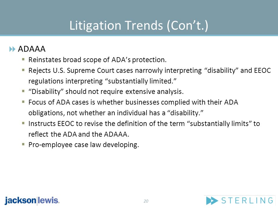 20 Litigation Trends (Con't.)  ADAAA  Reinstates broad scope of ADA's protection.