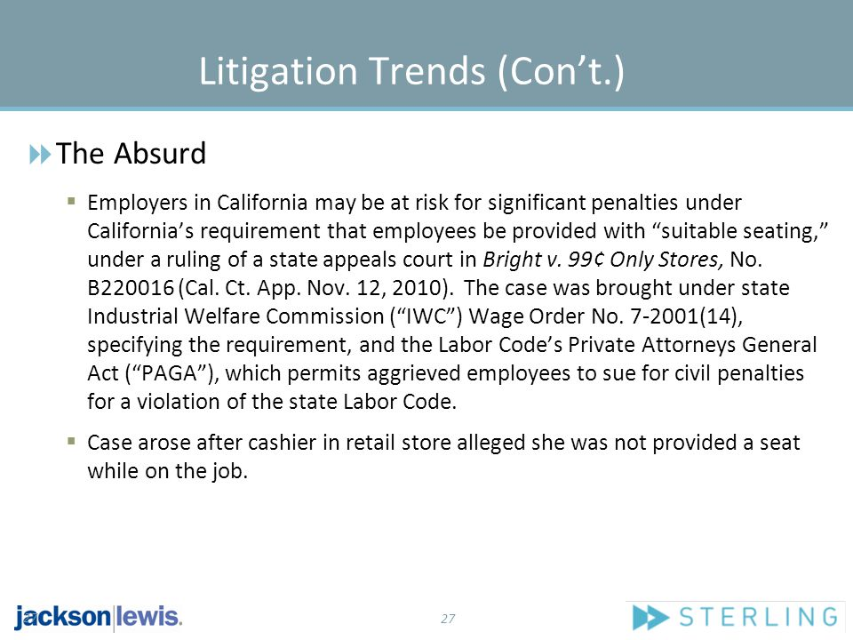 27 Litigation Trends (Con't.)  The Absurd  Employers in California may be at risk for significant penalties under California's requirement that employees be provided with suitable seating, under a ruling of a state appeals court in Bright v.