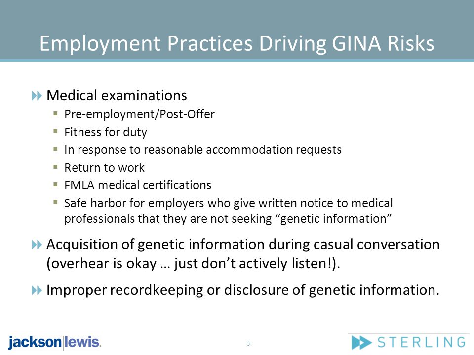 5 Employment Practices Driving GINA Risks  Medical examinations  Pre-employment/Post-Offer  Fitness for duty  In response to reasonable accommodation requests  Return to work  FMLA medical certifications  Safe harbor for employers who give written notice to medical professionals that they are not seeking genetic information  Acquisition of genetic information during casual conversation (overhear is okay … just don't actively listen!).