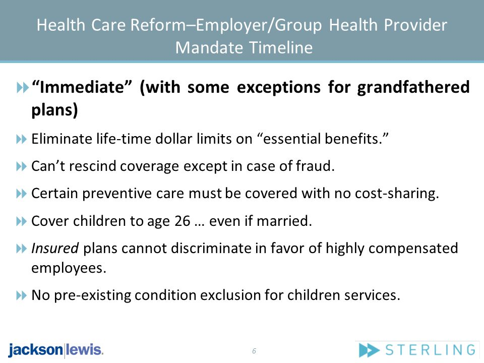 6 Health Care Reform–Employer/Group Health Provider Mandate Timeline  Immediate (with some exceptions for grandfathered plans)  Eliminate life-time dollar limits on essential benefits.  Can't rescind coverage except in case of fraud.