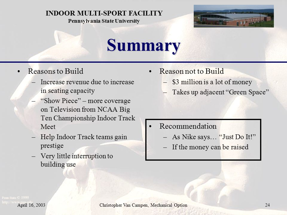 INDOOR MULTI-SPORT FACILITY Pennsylvania State University April 16, 2003Christopher Van Campen, Mechanical Option24 Summary Reasons to Build –Increase