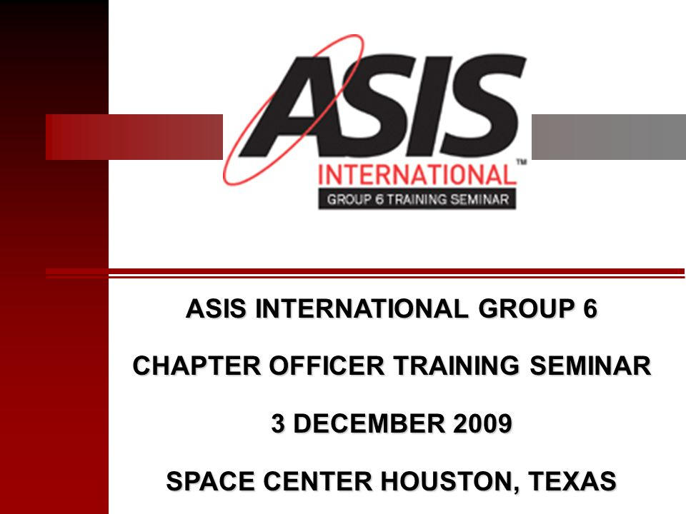 ASIS INTERNATIONAL GROUP 6 CHAPTER OFFICER TRAINING SEMINAR 3 DECEMBER 2009 SPACE CENTER HOUSTON, TEXAS