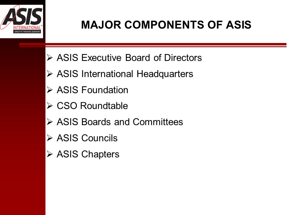MAJOR COMPONENTS OF ASIS  ASIS Executive Board of Directors  ASIS International Headquarters  ASIS Foundation  CSO Roundtable  ASIS Boards and Committees  ASIS Councils  ASIS Chapters
