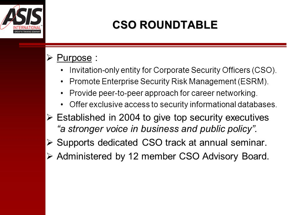CSO ROUNDTABLE  Purpose : Invitation-only entity for Corporate Security Officers (CSO).