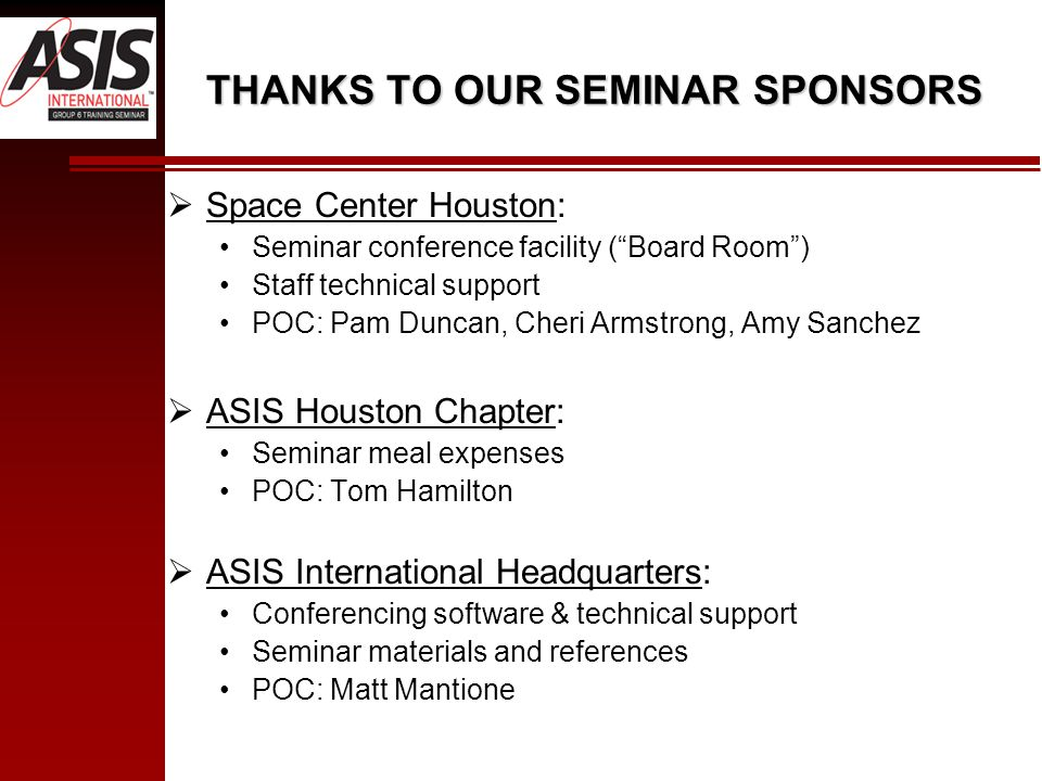 THANKS TO OUR SEMINAR SPONSORS  Space Center Houston: Seminar conference facility ( Board Room ) Staff technical support POC: Pam Duncan, Cheri Armstrong, Amy Sanchez  ASIS Houston Chapter: Seminar meal expenses POC: Tom Hamilton  ASIS International Headquarters: Conferencing software & technical support Seminar materials and references POC: Matt Mantione