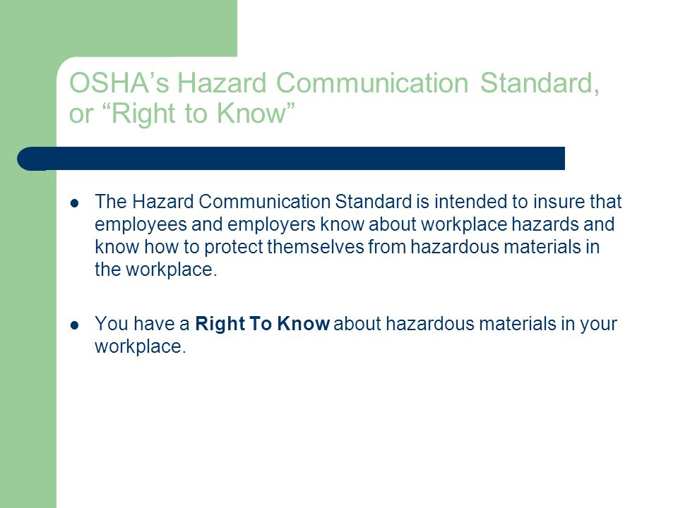 OSHA's Hazard Communication Standard, or Right to Know The Hazard Communication Standard is intended to insure that employees and employers know about workplace hazards and know how to protect themselves from hazardous materials in the workplace.