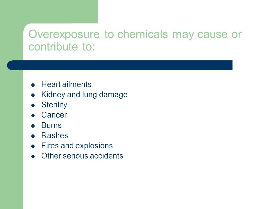 Overexposure to chemicals may cause or contribute to: Heart ailments Kidney and lung damage Sterility Cancer Burns Rashes Fires and explosions Other serious accidents
