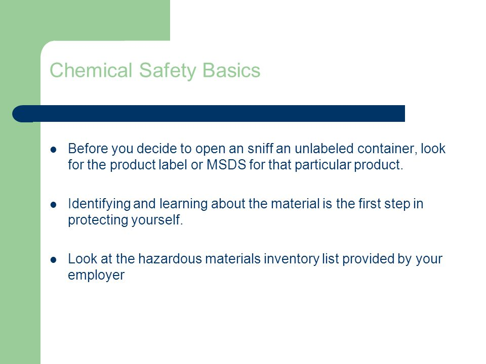 Chemical Safety Basics Before you decide to open an sniff an unlabeled container, look for the product label or MSDS for that particular product.
