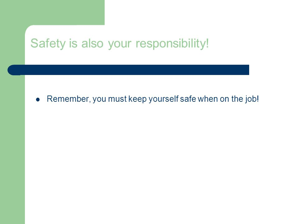 Safety is also your responsibility! Remember, you must keep yourself safe when on the job!
