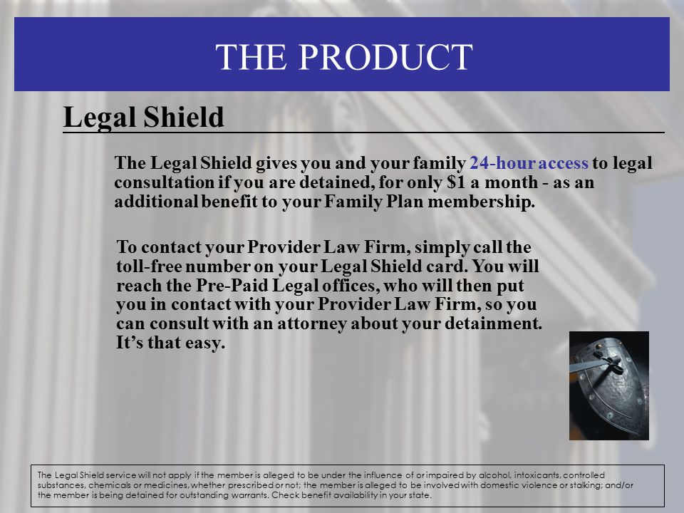 THE PRODUCT The Legal Shield service will not apply if the member is alleged to be under the influence of or impaired by alcohol, intoxicants, control