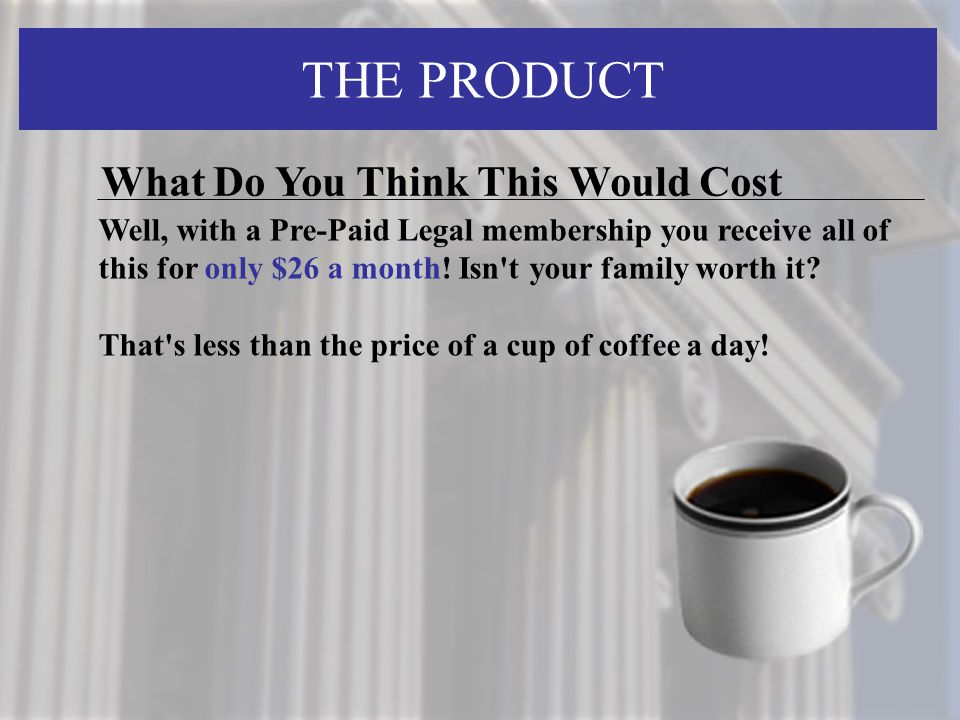 THE PRODUCT What Do You Think This Would Cost Well, with a Pre-Paid Legal membership you receive all of this for only $26 a month! Isn't your family w