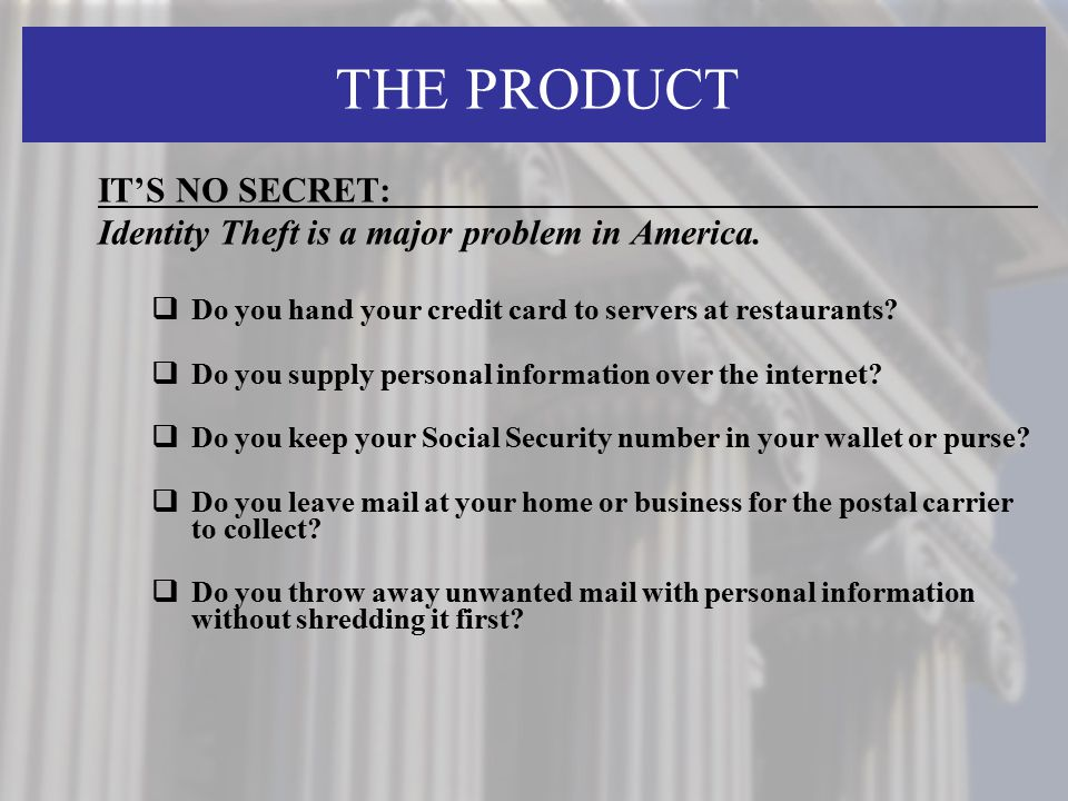THE PRODUCT IT'S NO SECRET: Identity Theft is a major problem in America.  Do you hand your credit card to servers at restaurants?  Do you supply pe