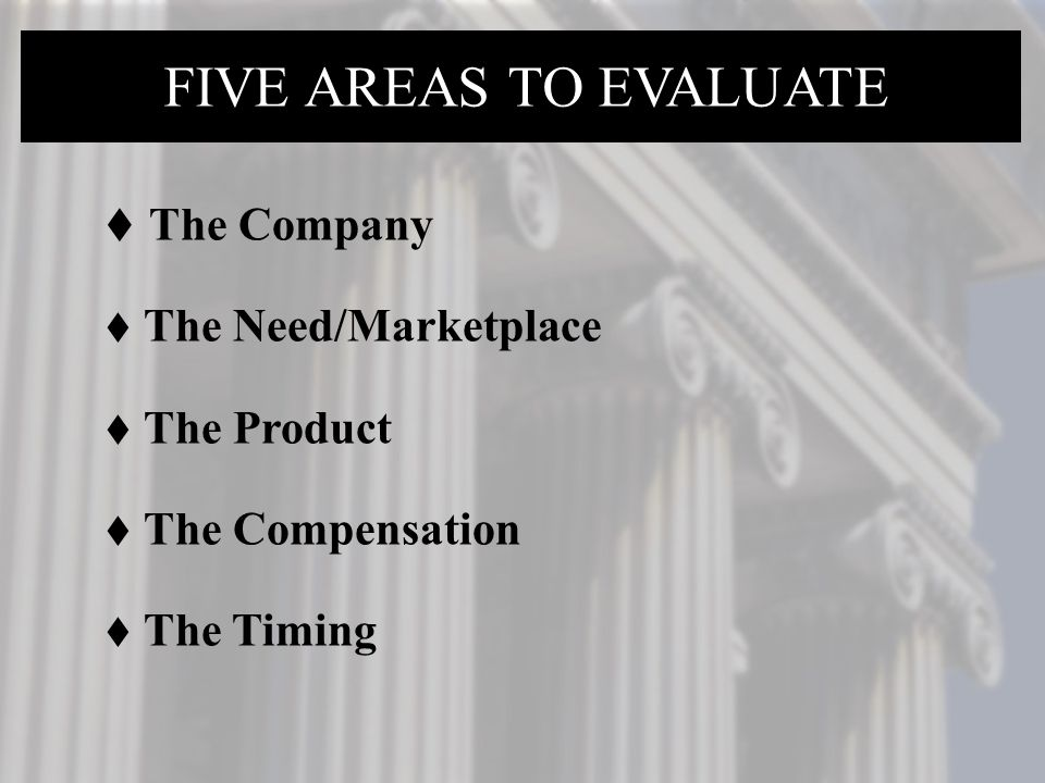  The Company  The Need/Marketplace  The Product  The Compensation  The Timing FIVE AREAS TO EVALUATE