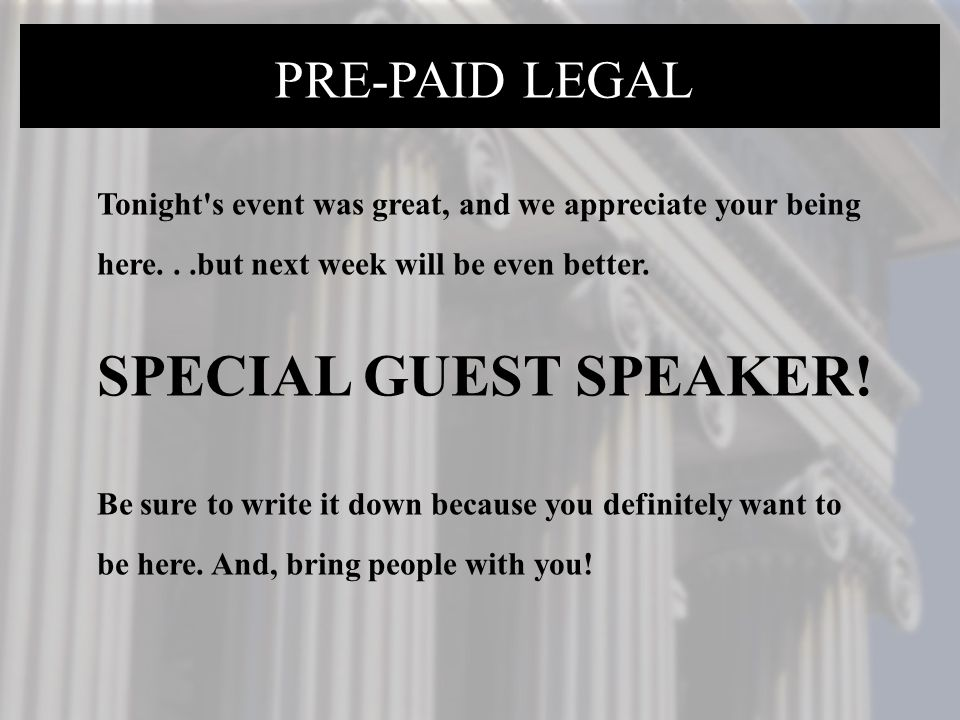 PRE-PAID LEGAL Tonight's event was great, and we appreciate your being here...but next week will be even better. SPECIAL GUEST SPEAKER! Be sure to wri