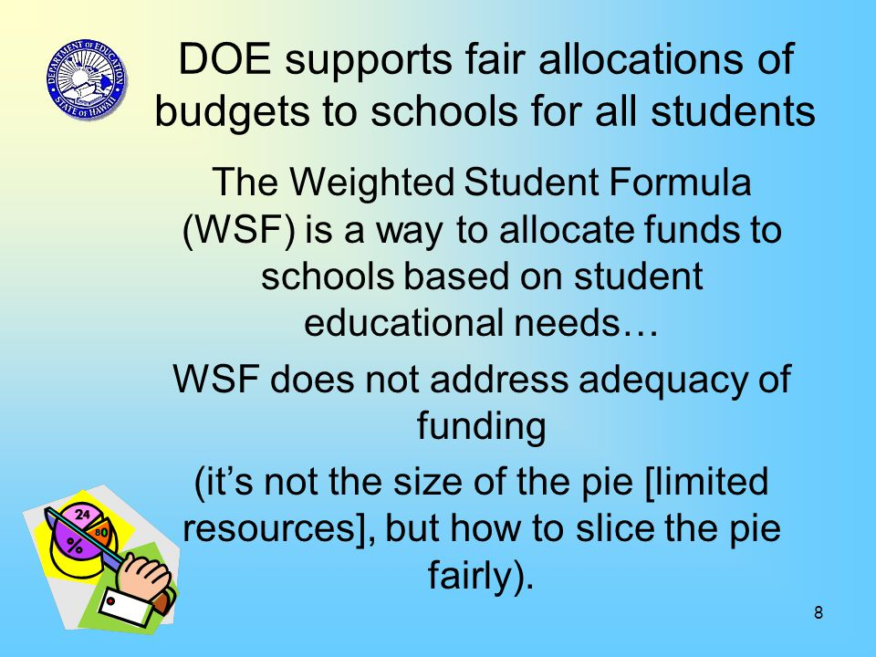 8 DOE supports fair allocations of budgets to schools for all students The Weighted Student Formula (WSF) is a way to allocate funds to schools based on student educational needs… WSF does not address adequacy of funding (it's not the size of the pie [limited resources], but how to slice the pie fairly).