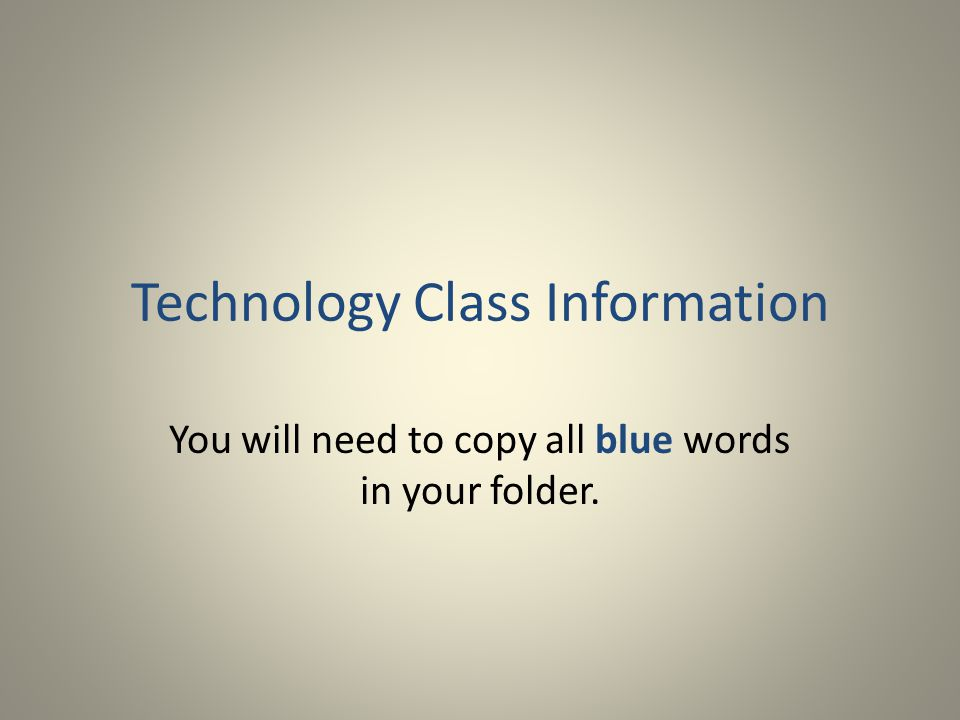 Technology Class Information You will need to copy all blue words in your folder.