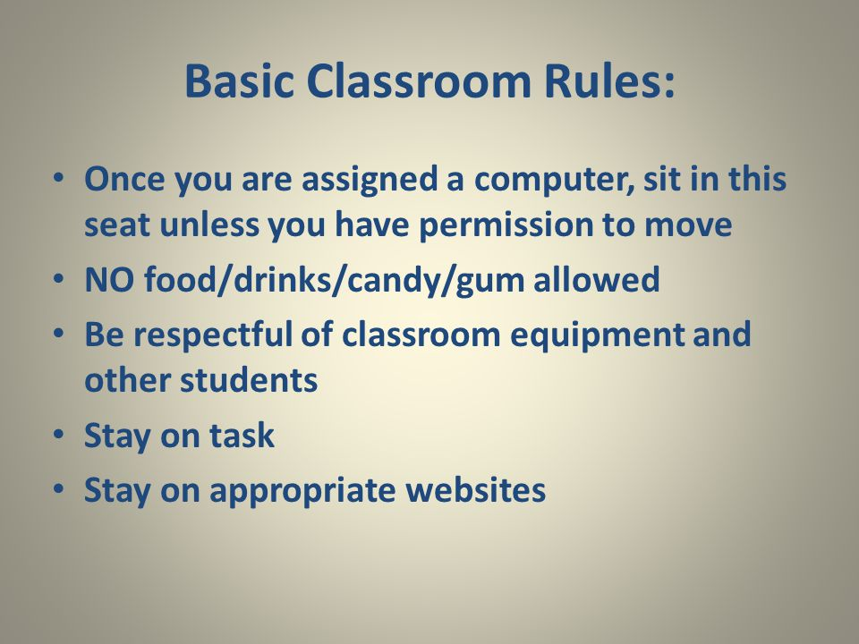 Basic Classroom Rules: Once you are assigned a computer, sit in this seat unless you have permission to move NO food/drinks/candy/gum allowed Be respectful of classroom equipment and other students Stay on task Stay on appropriate websites