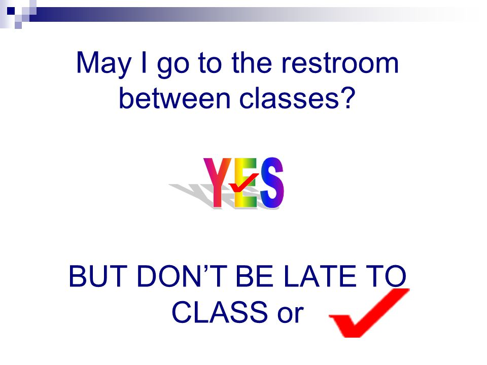 Remember – ONLY 1 person may leave the classroom at a time to go to the restroom!
