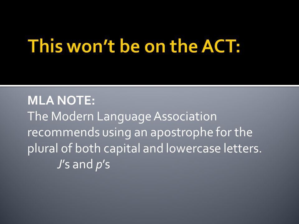 MLA NOTE: The Modern Language Association recommends using an apostrophe for the plural of both capital and lowercase letters.