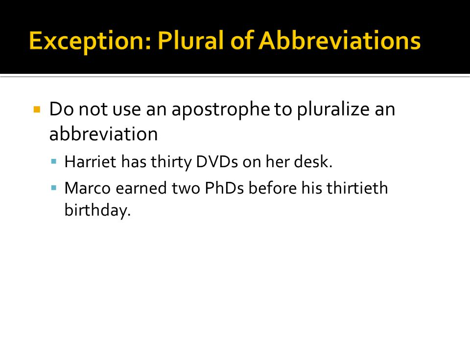  Do not use an apostrophe to pluralize an abbreviation  Harriet has thirty DVDs on her desk.