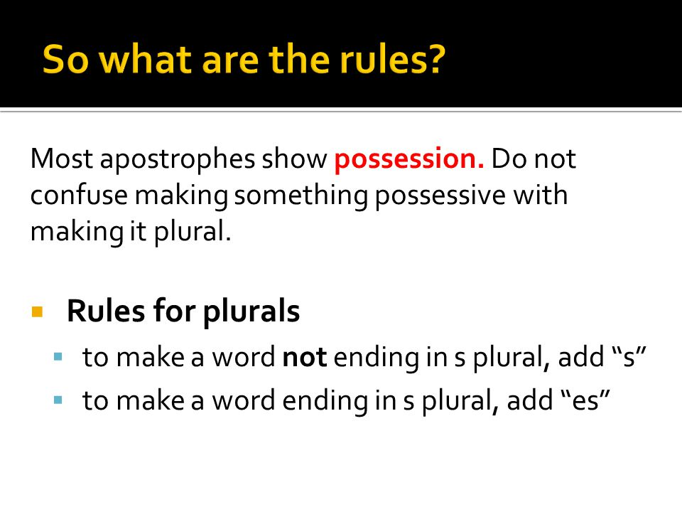 Most apostrophes show possession. Do not confuse making something possessive with making it plural.
